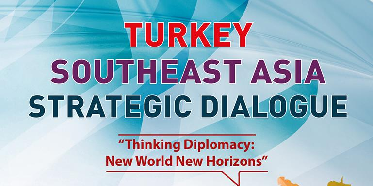 Turkey - Southeast Asia Strategic Dialogue | Thinking Diplomacy: New World New Horizons