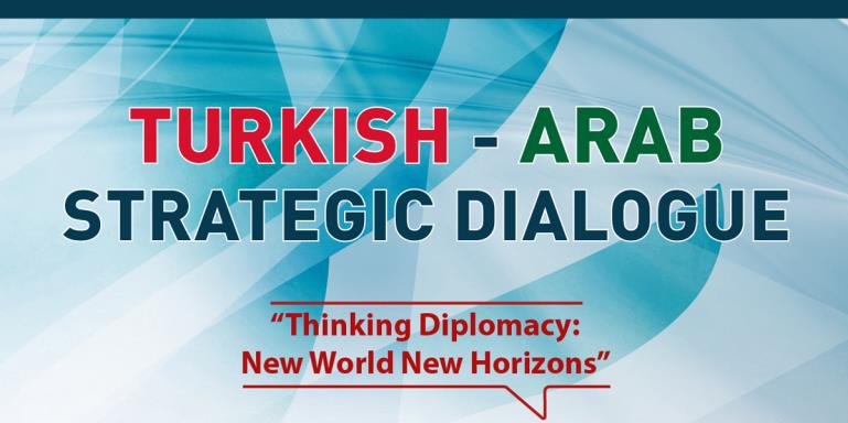"Turkish - Arabic Strategic Dialog   |  ""Thinking Diplomacy: New World New Horizons"""