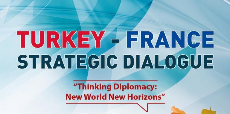 "Turkey - France Strategic Dialogue  |  ""Thinking Diplomacy: New World New Horizons"""