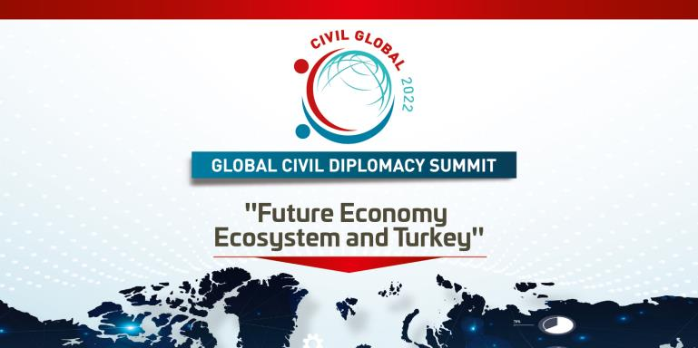 "CIVIL GLOBAL 2022  |  Global Civil Diplomacy Summit  |  ""Future Economy Ecosystem and Turkey"""
